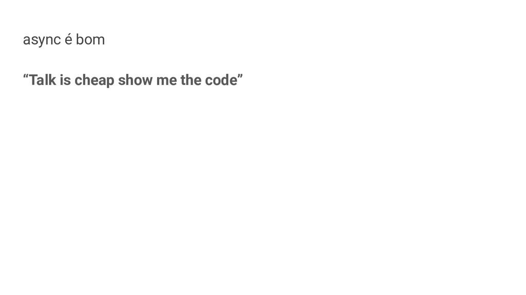 """async é bom """"Talk is cheap show me the code"""""""