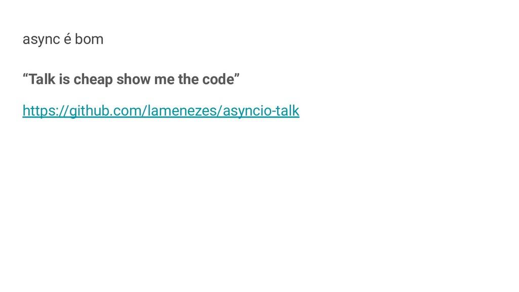 """async é bom """"Talk is cheap show me the code"""" ht..."""