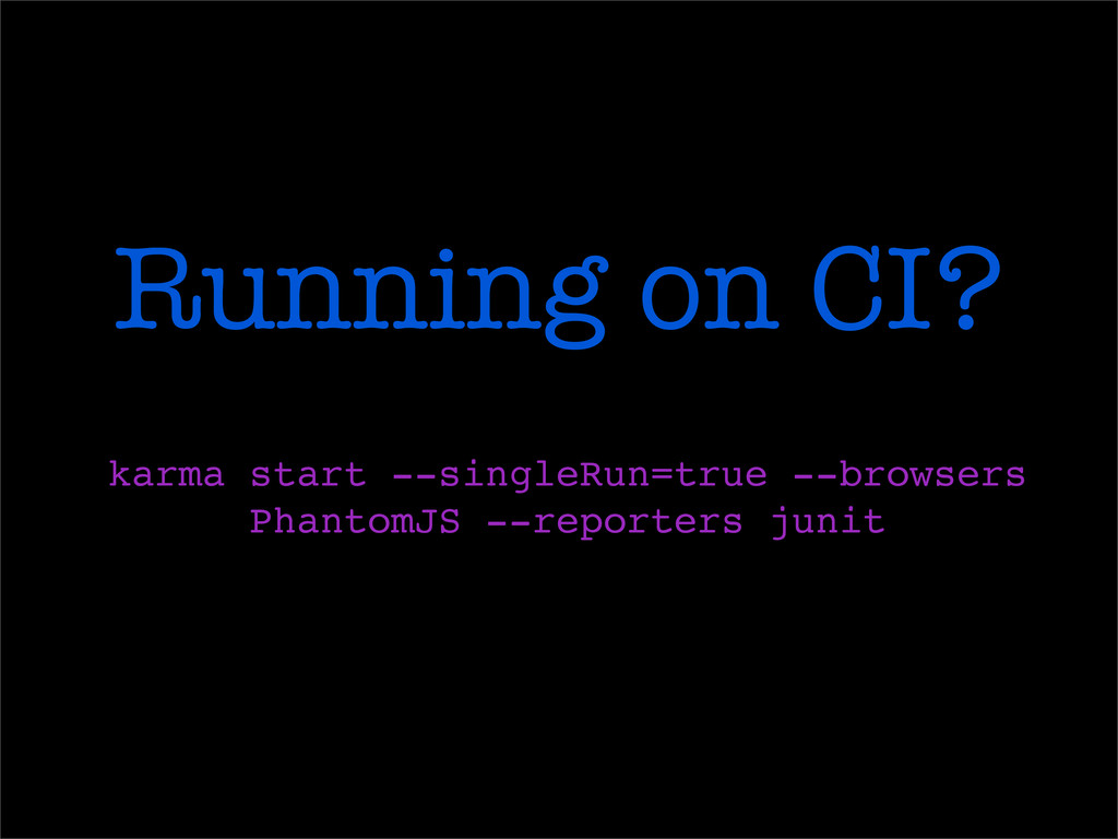 Running on CI? karma start --singleRun=true --b...