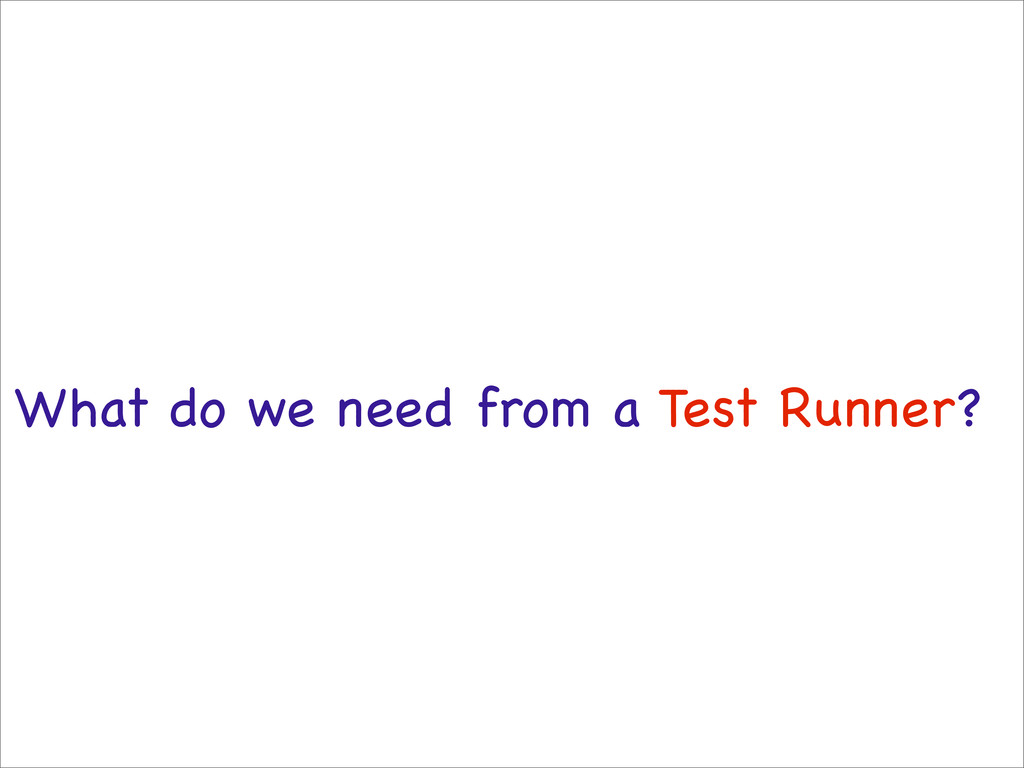 What do we need from a Test Runner?