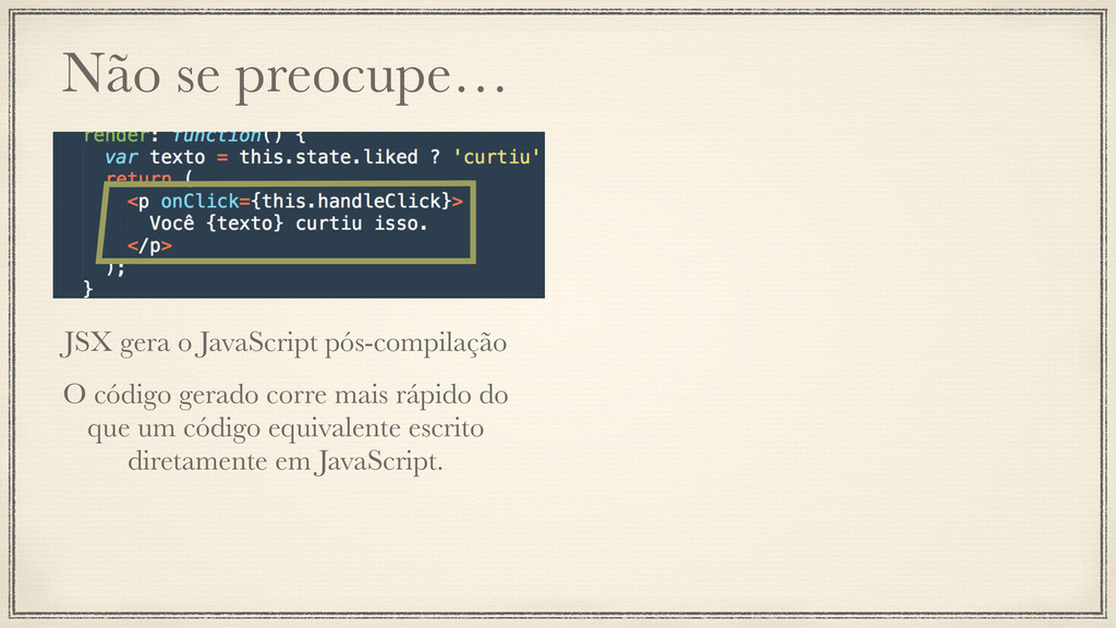 Não se preocupe… JSX gera o JavaScript pós-comp...