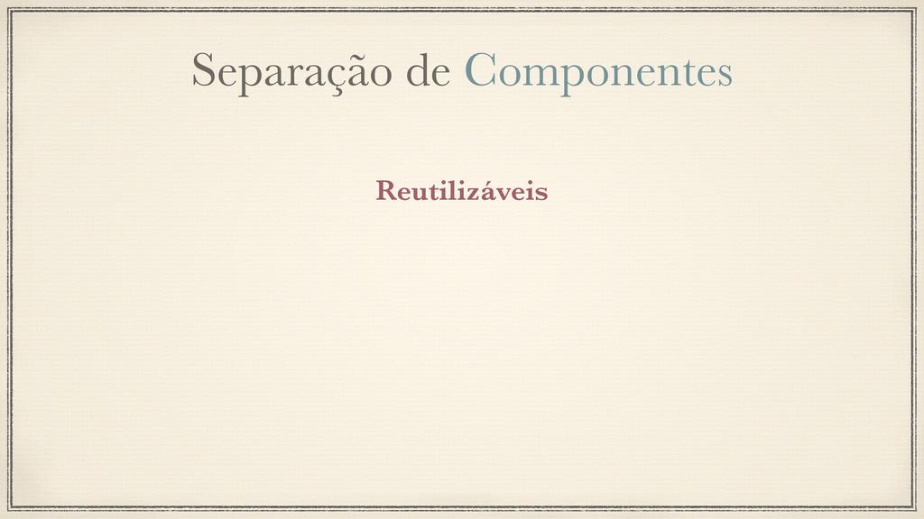 Separação de Componentes Reutilizáveis