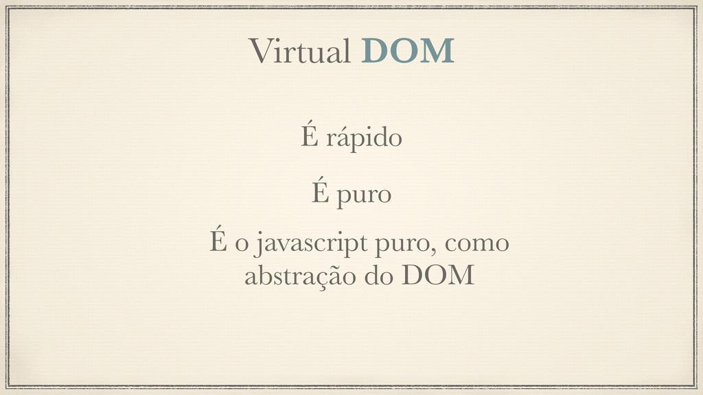 Virtual DOM É rápido É puro É o javascript puro...