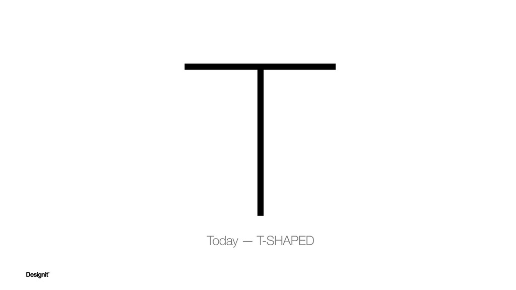 Today — T-SHAPED