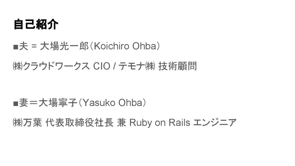 自己紹介 ■夫 = 大場光一郎(Koichiro Ohba) ㈱クラウドワークス CIO / ...