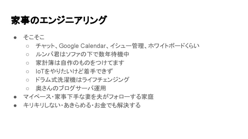 家事のエンジニアリング ● そこそこ ○ チャット、Google Calendar、イシュー管...