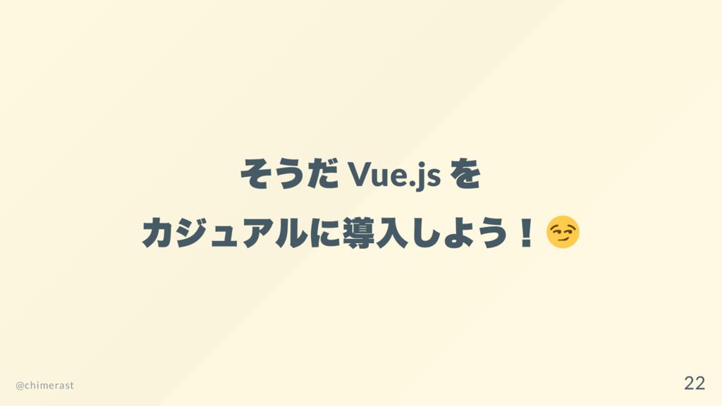 そうだ Vue.js を カジュアルに導入しよう! @chimerast 22