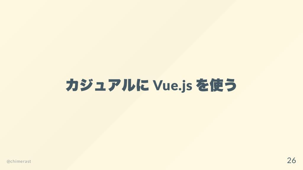 カジュアルに Vue.js を使う @chimerast 26