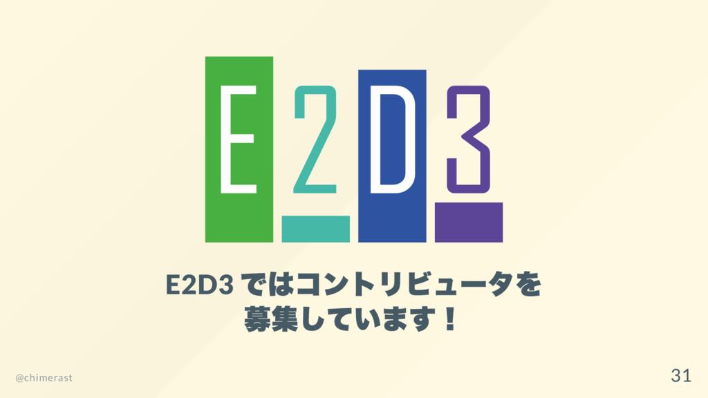 E2D3 ではコントリビュー タを 募集しています! @chimerast 31