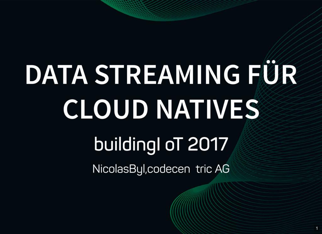 1 DATA STREAMING FÜR CLOUD NATIVES building IoT...