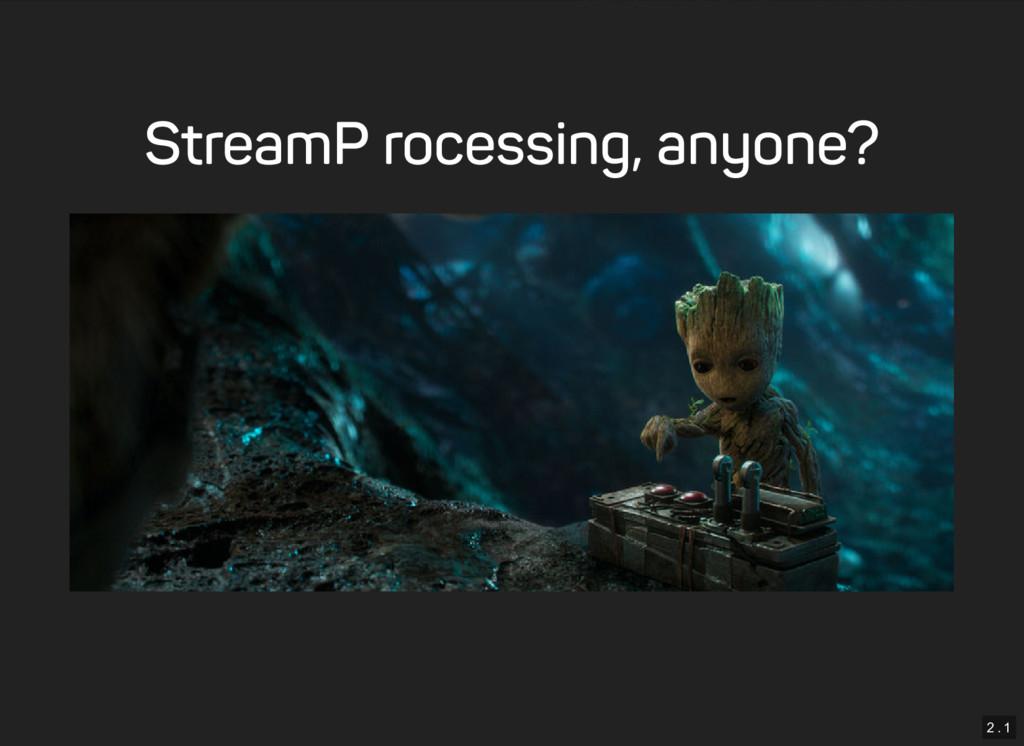 2 . 1 Stream Processing, anyone?
