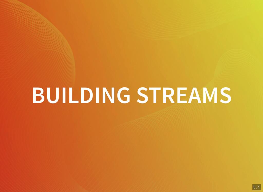 5 . 1 BUILDING STREAMS