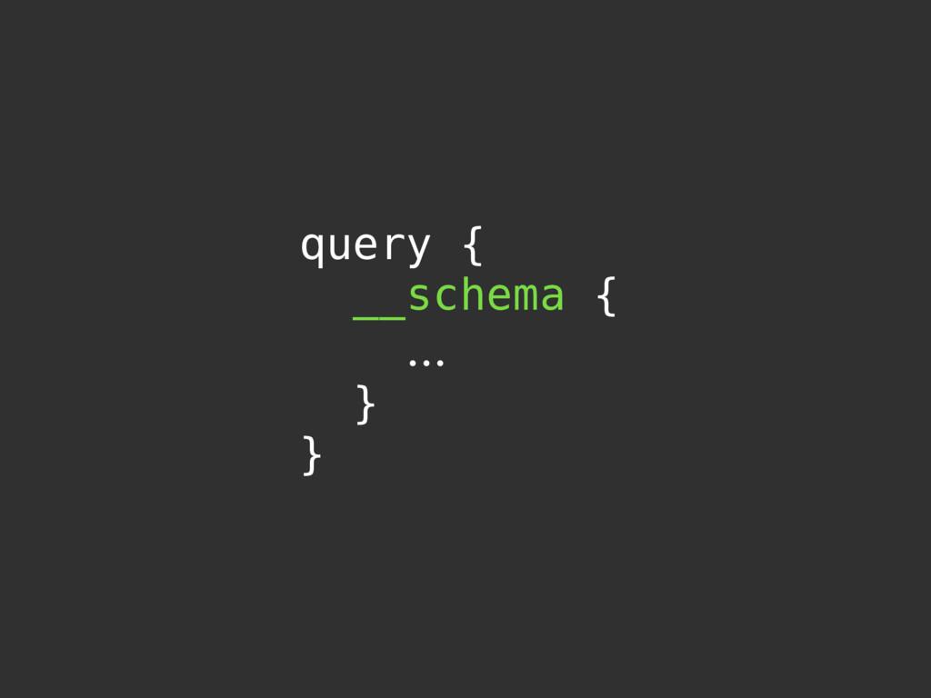 query { __schema { … } }