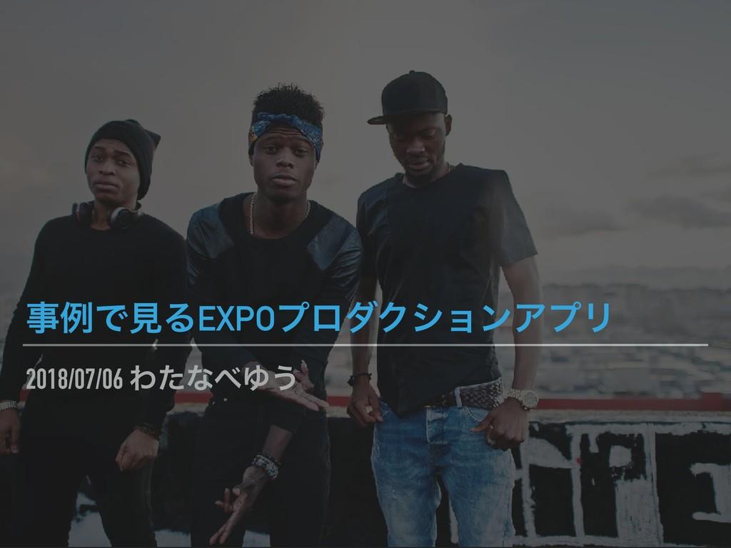 2018/07/06 ΘͨͳΏ͏ ྫͰݟΔEXPOϓϩμΫγϣϯΞϓϦ
