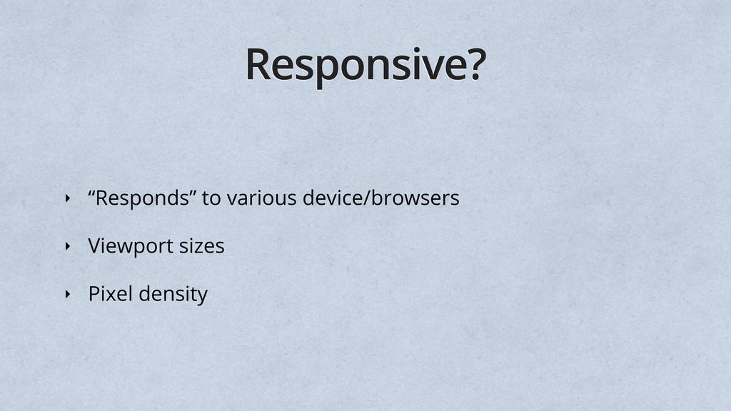"Responsive? ‣ ""Responds"" to various device/brow..."