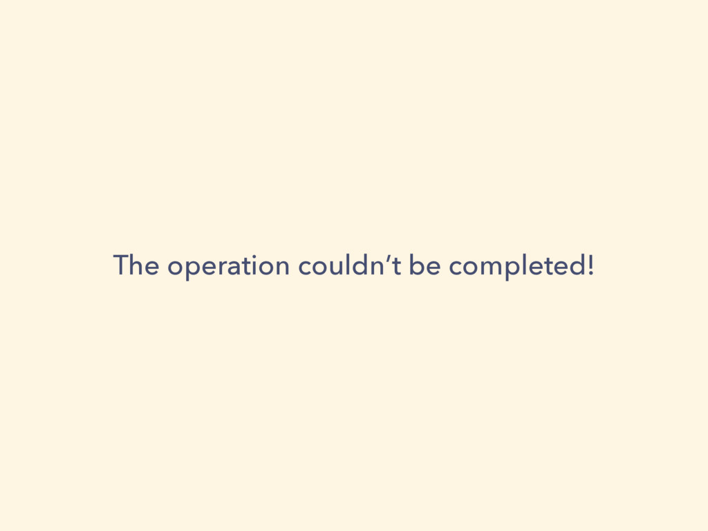 The operation couldn't be completed!