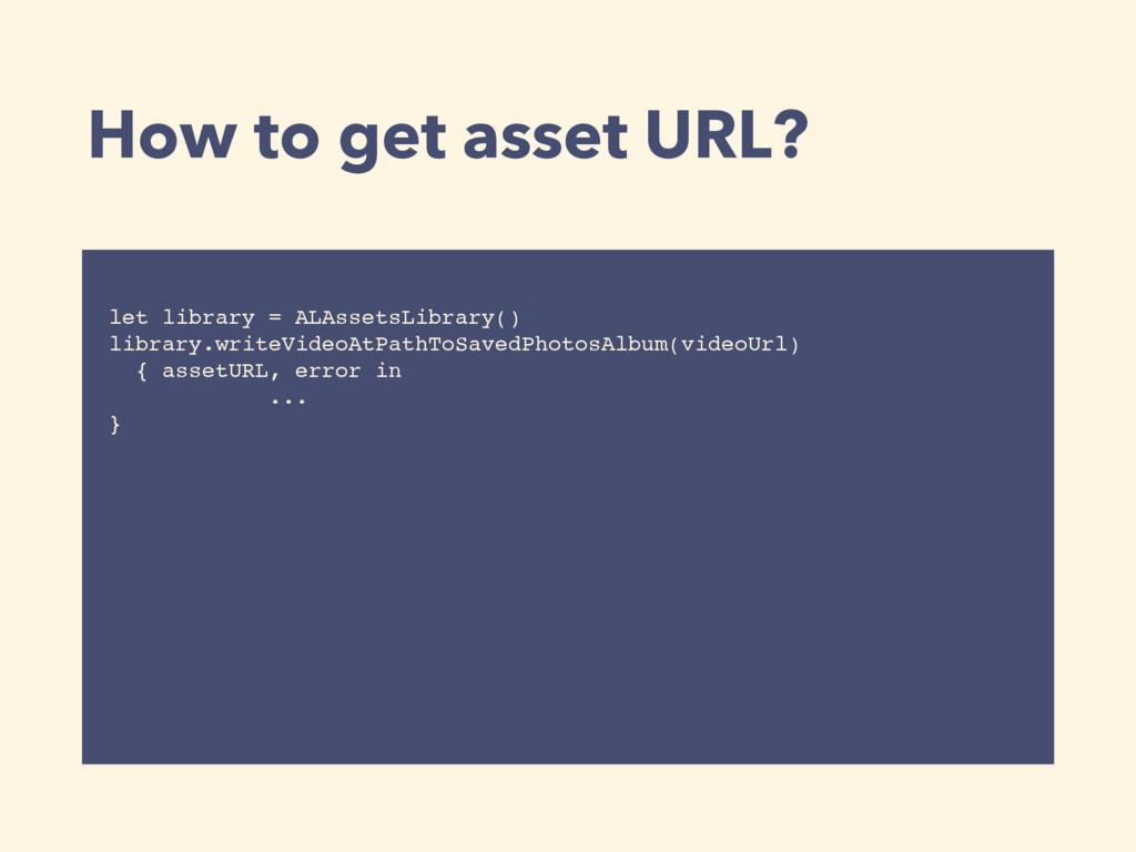 How to get asset URL? let library = ALAssetsLib...