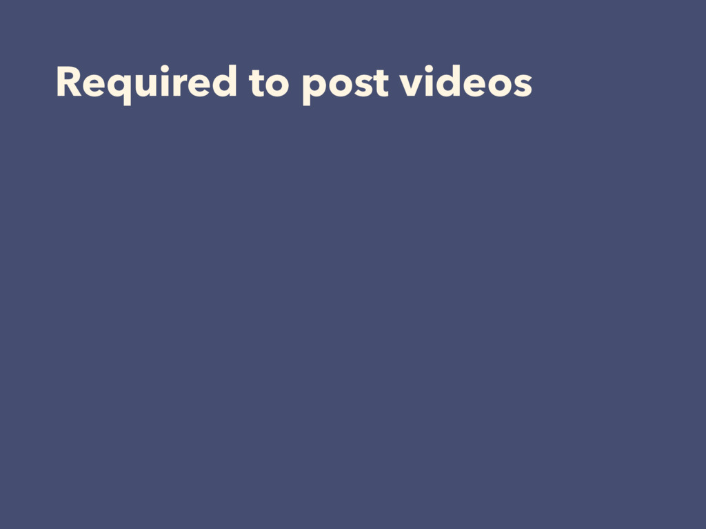 Required to post videos