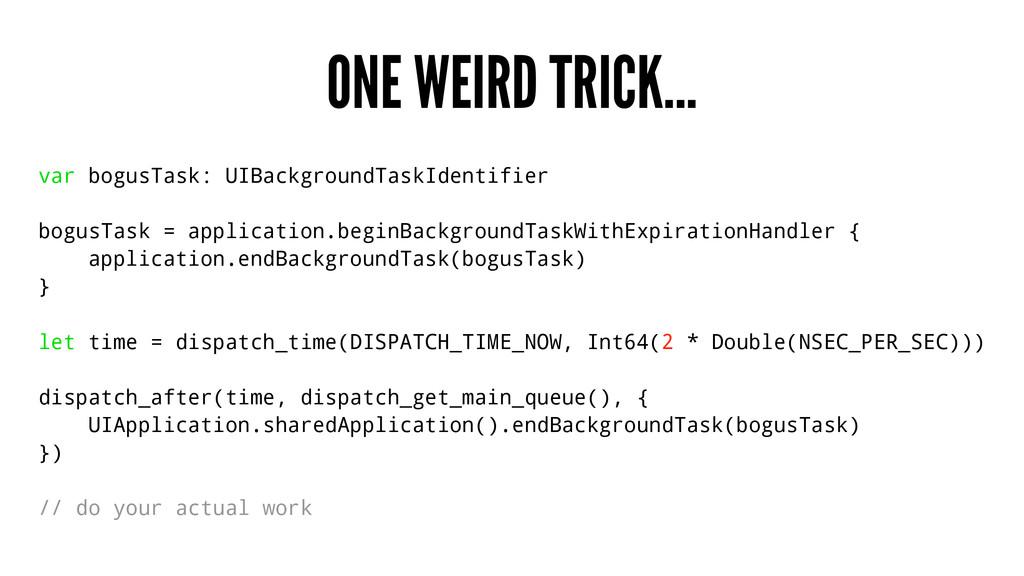 ONE WEIRD TRICK... var bogusTask: UIBackgroundT...