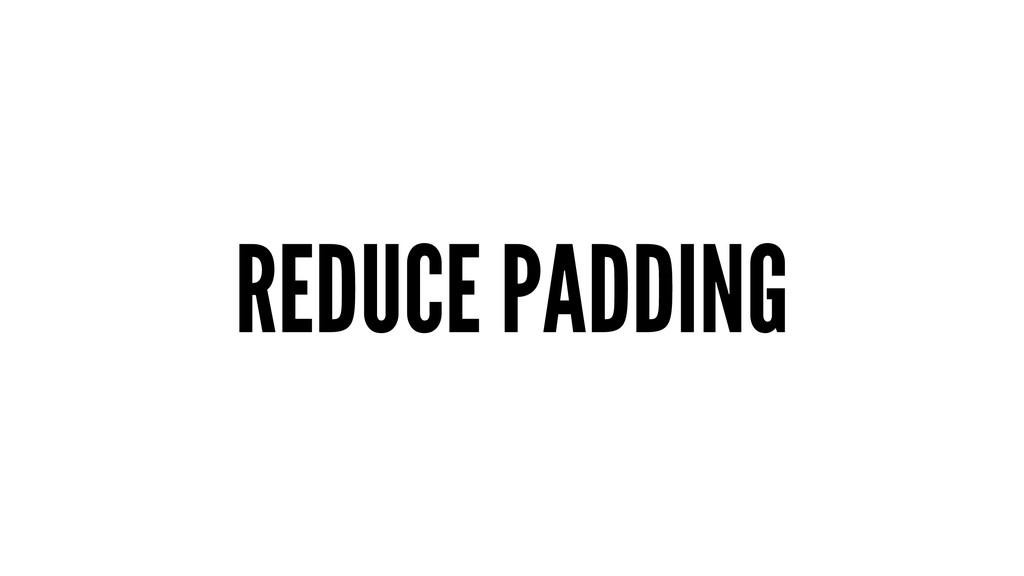 REDUCE PADDING