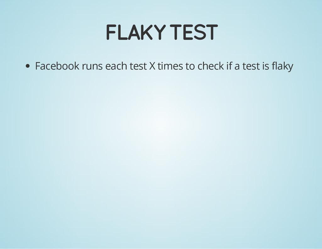 FLAKY TEST Facebook runs each test X times to c...