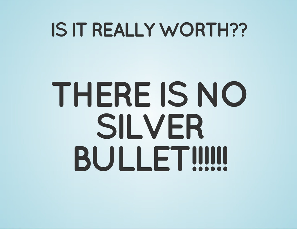 IS IT REALLY WORTH?? THERE IS NO SILVER BULLET!...