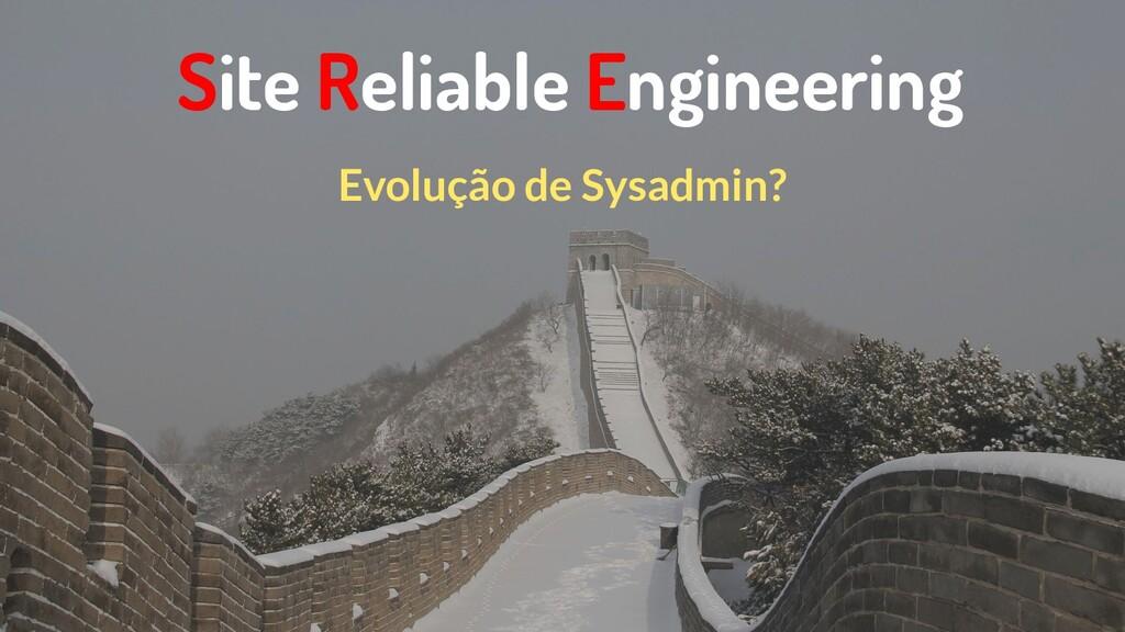 Site Reliable Engineering Evolução de Sysadmin?