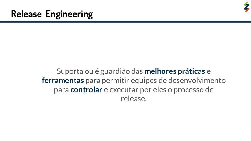 Release Engineering Suporta ou é guardião das m...