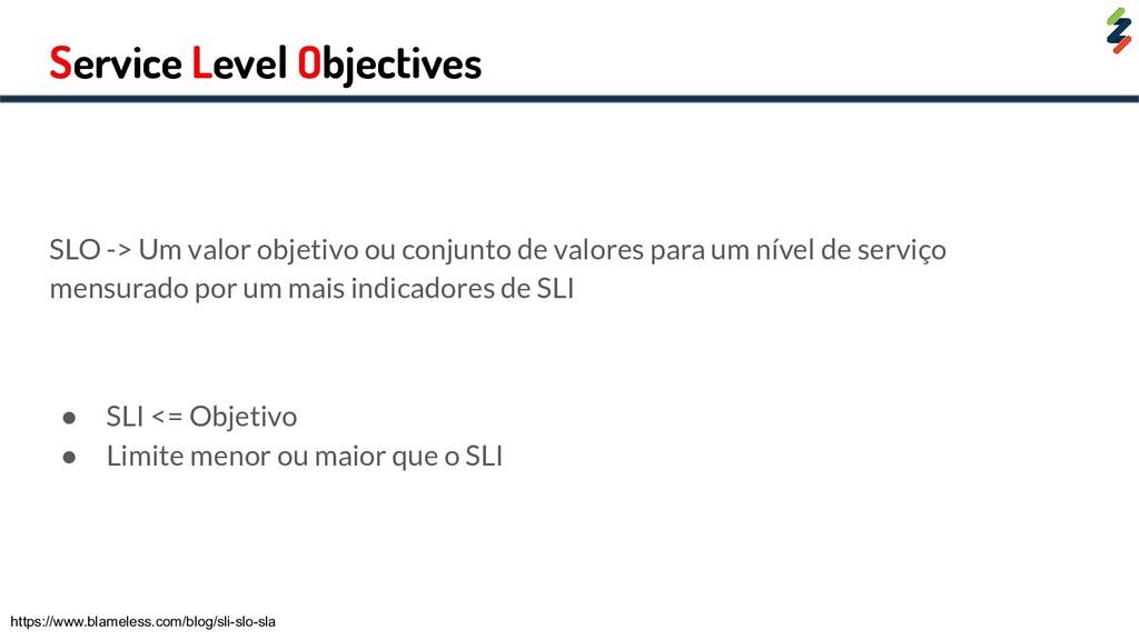 Service Level Objectives SLO -> Um valor objeti...