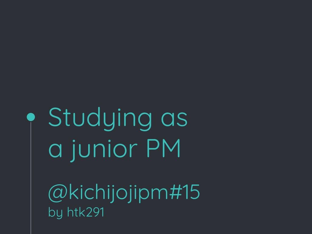 Studying as a junior PM @kichijojipm#15 by htk2...