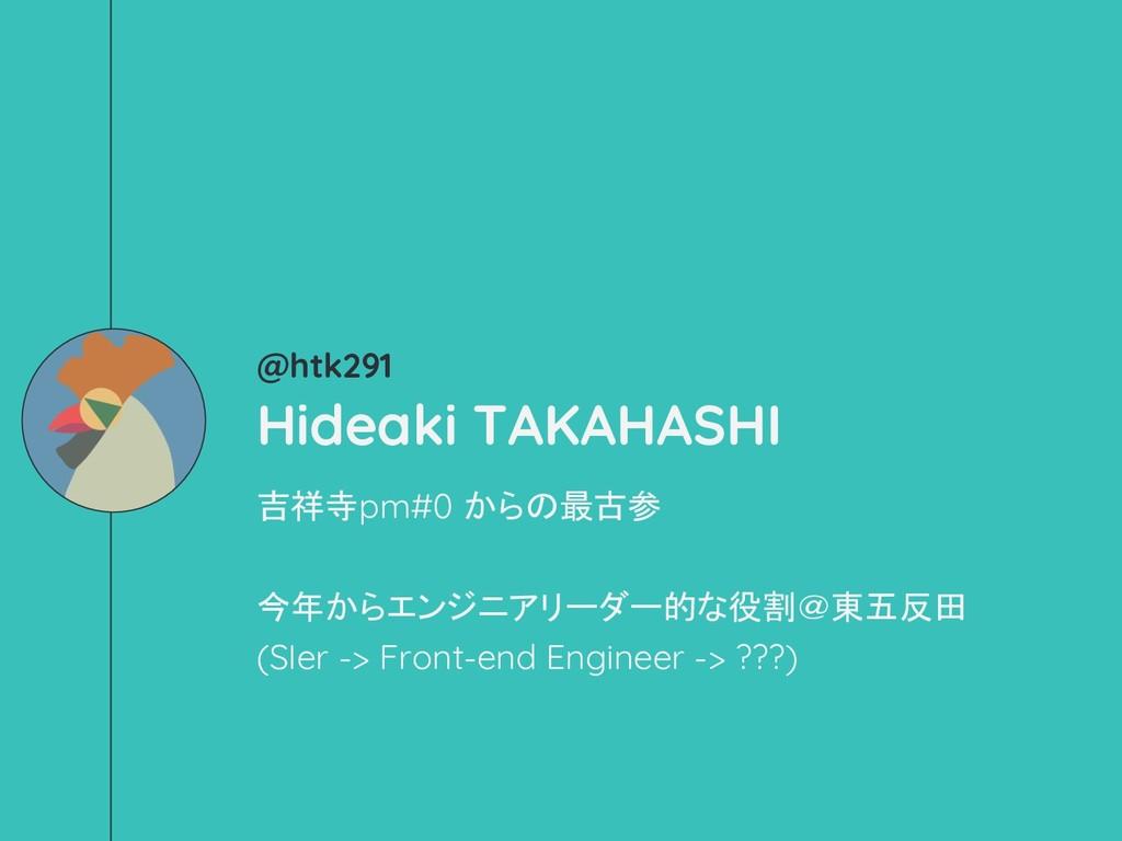 @htk291 Hideaki TAKAHASHI 吉祥寺pm#0 からの最古参 今年からエン...