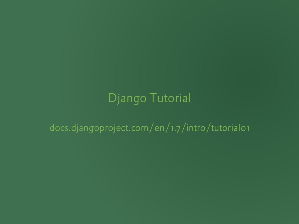 Django Tutorial docs.djangoproject.com/en/1.7/i...