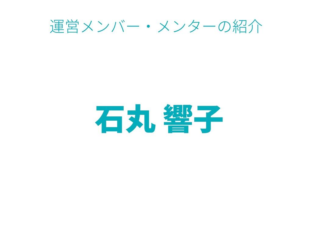 ⽯丸 響⼦ 運営メンバー・メンターの紹介