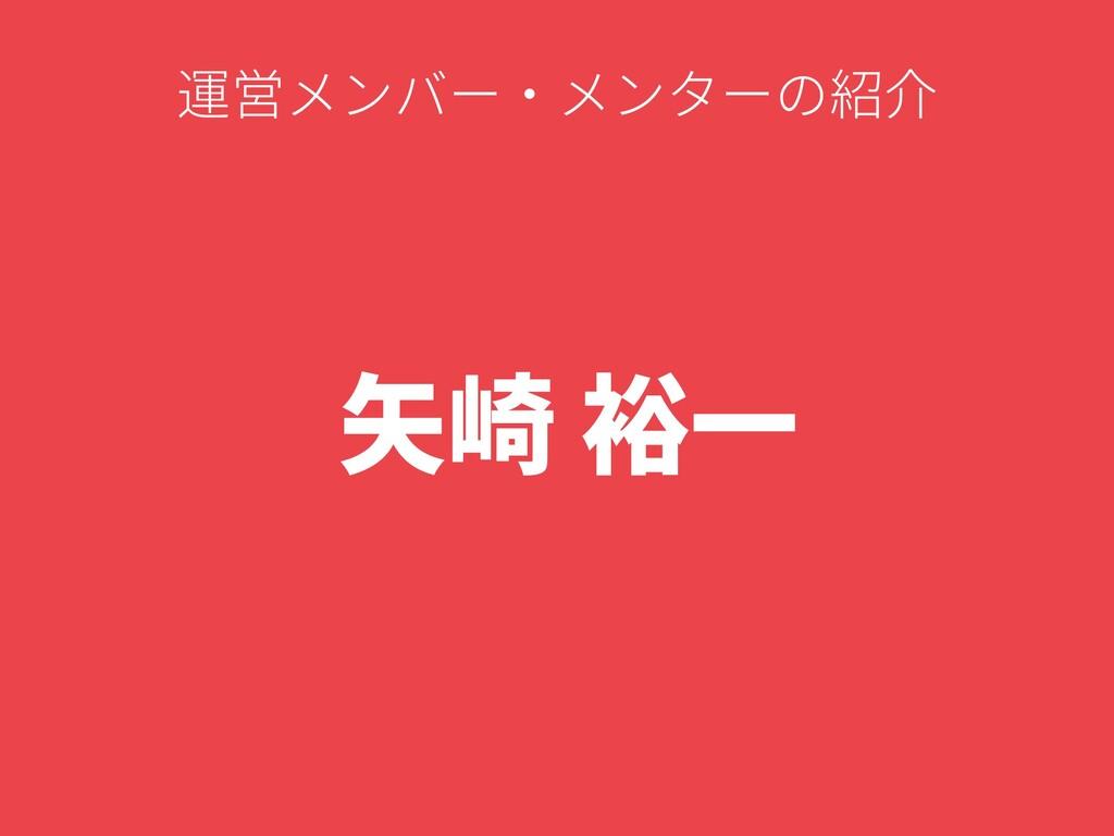 ⽮崎 裕⼀ 運営メンバー・メンターの紹介