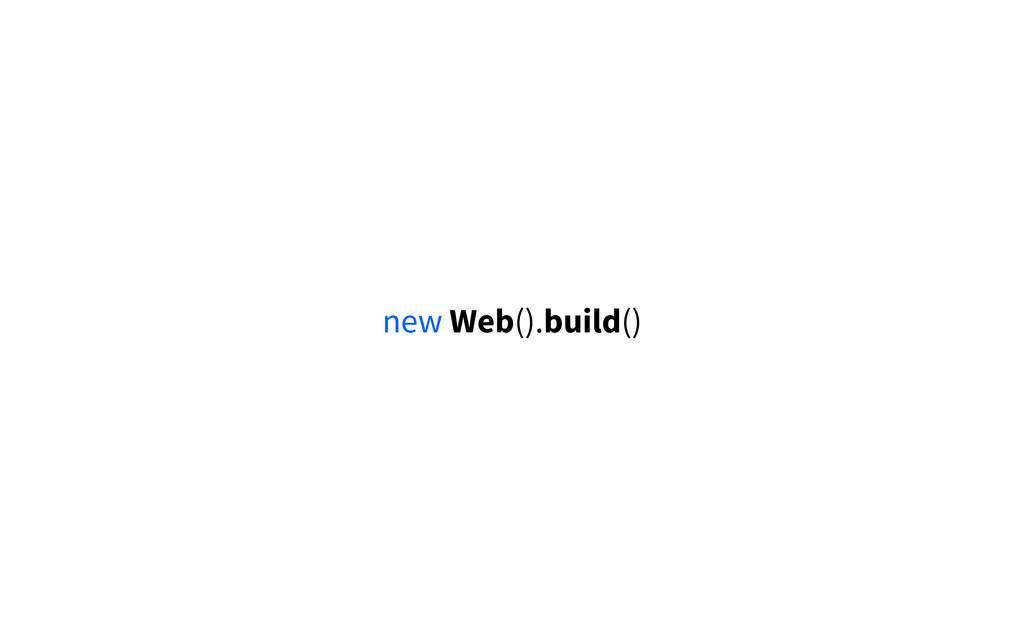new Web().build()