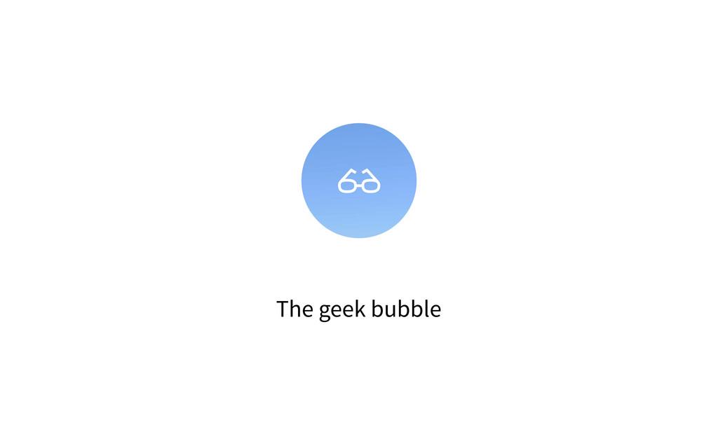 The geek bubble