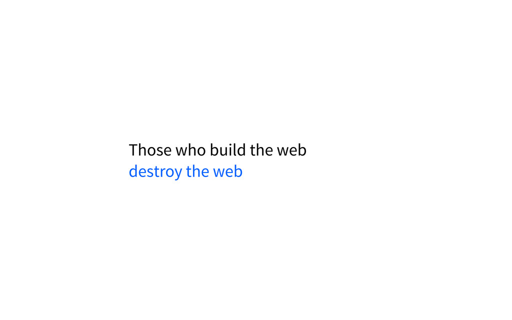 Those who build the web destroy the web