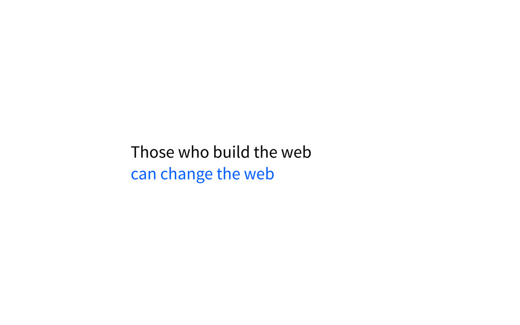 Those who build the web can change the web