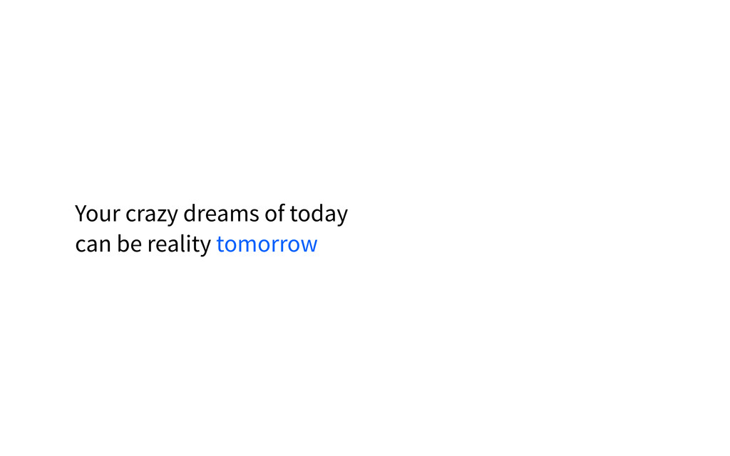 Your crazy dreams of today can be reality tomor...