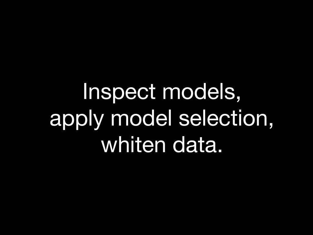 Inspect models, apply model selection, whiten...