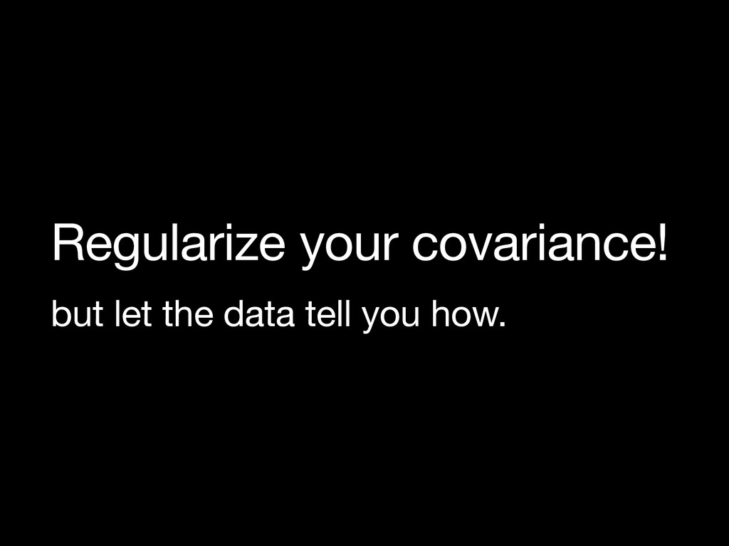 Regularize your covariance!  but let the data t...