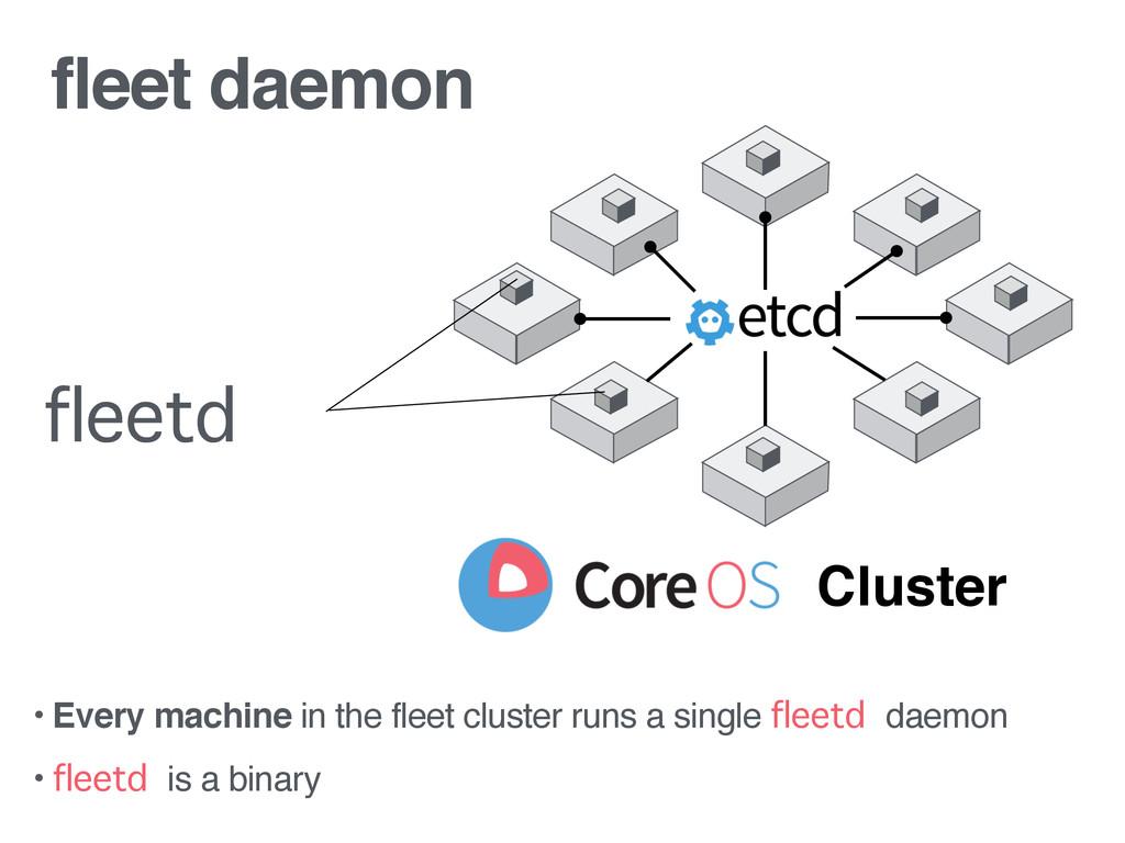 fleet daemon • Every machine in the fleet clust...