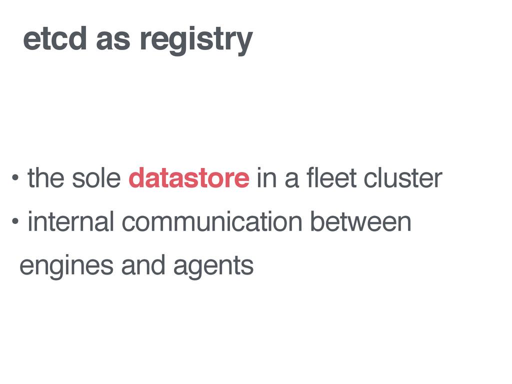 etcd as registry • the sole datastore in a flee...