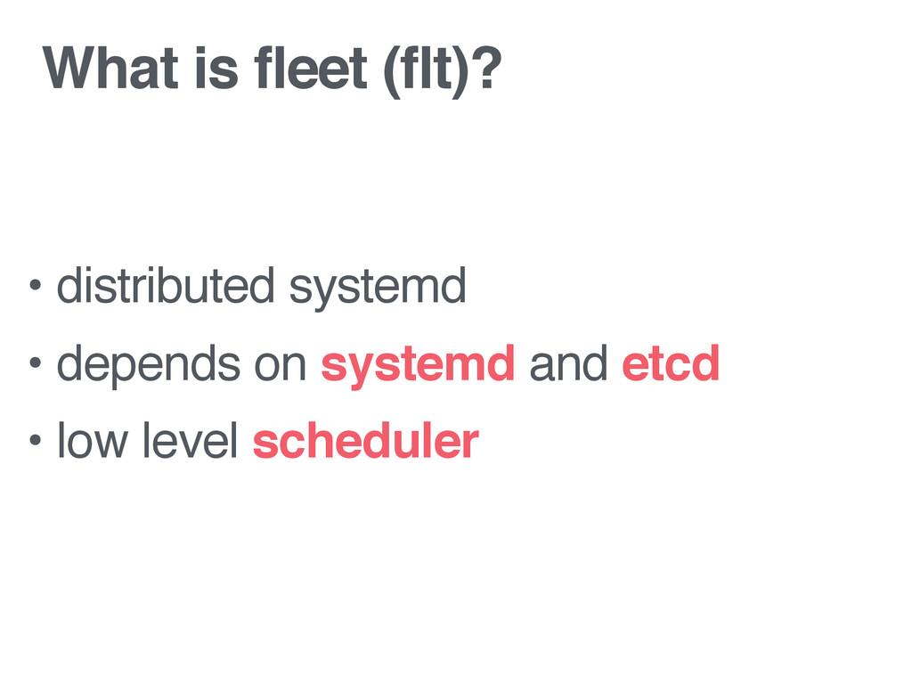 What is fleet (flt)? • distributed systemd • de...