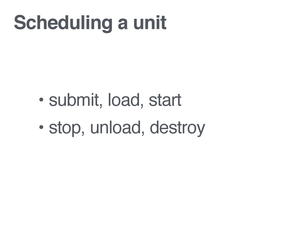 Scheduling a unit • submit, load, start • stop,...