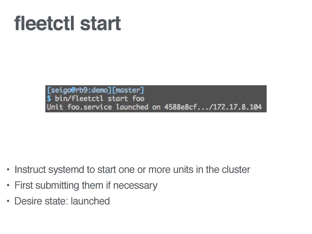 fleetctl start • Instruct systemd to start one ...