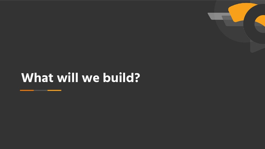 What will we build?