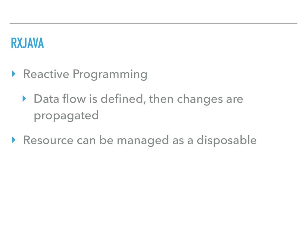 RXJAVA ‣ Reactive Programming ‣ Data flow is defi...