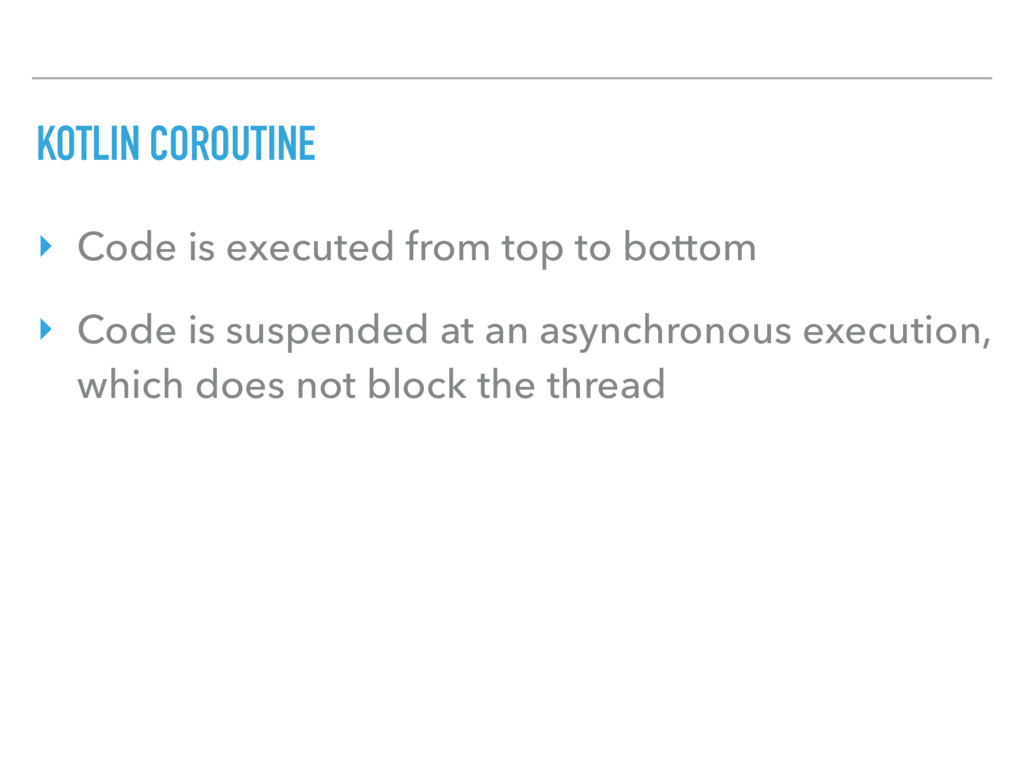 KOTLIN COROUTINE ‣ Code is executed from top to...