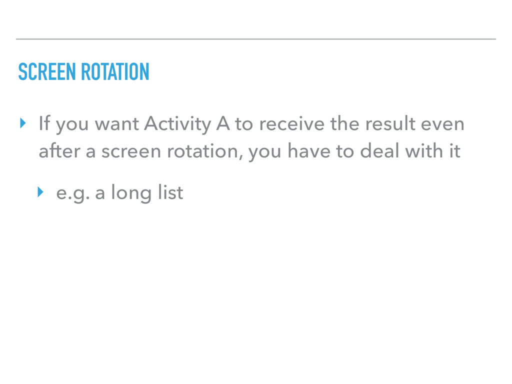 SCREEN ROTATION ‣ If you want Activity A to rec...